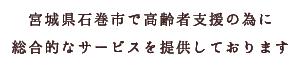 宮城県石巻市で高齢者支援の為に総合的なサービスを提供しております